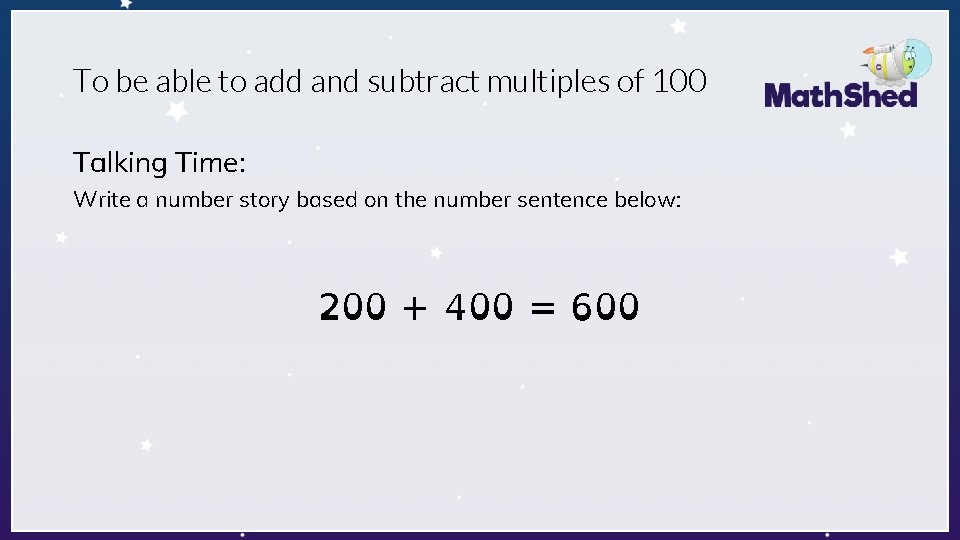 To be able to add and subtract multiples of 100 Talking Time: Write a