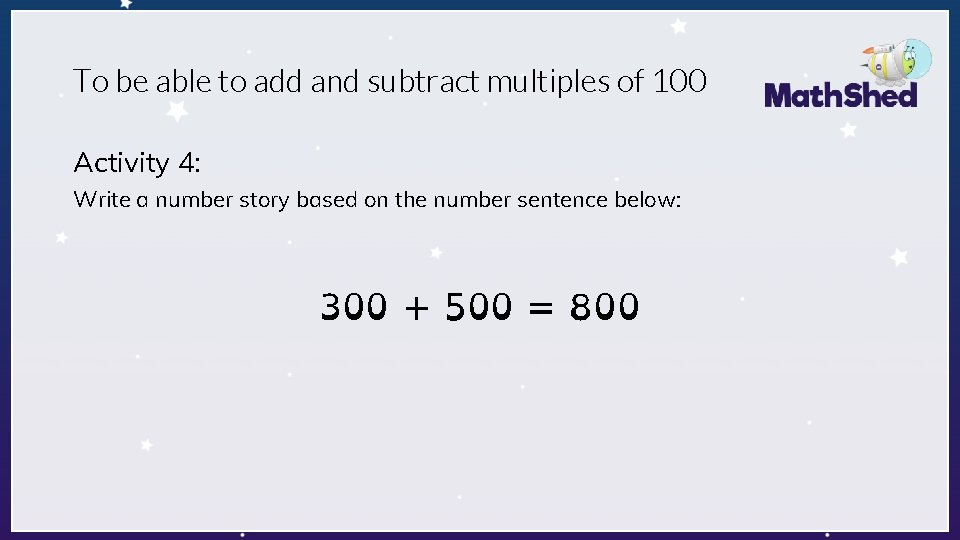 To be able to add and subtract multiples of 100 Activity 4: Write a