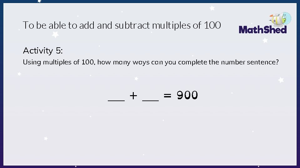 To be able to add and subtract multiples of 100 Activity 5: Using multiples