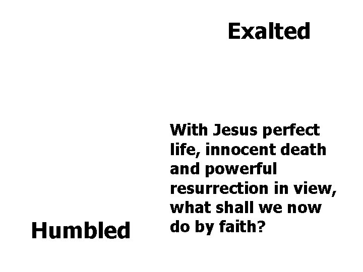 Exalted Humbled With Jesus perfect life, innocent death and powerful resurrection in view, what