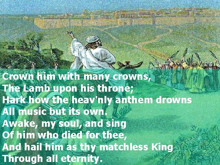 Crown him with many crowns, The Lamb upon his throne; Hark how the heav'nly