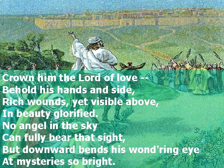 Crown him the Lord of love -Behold his hands and side, Rich wounds, yet