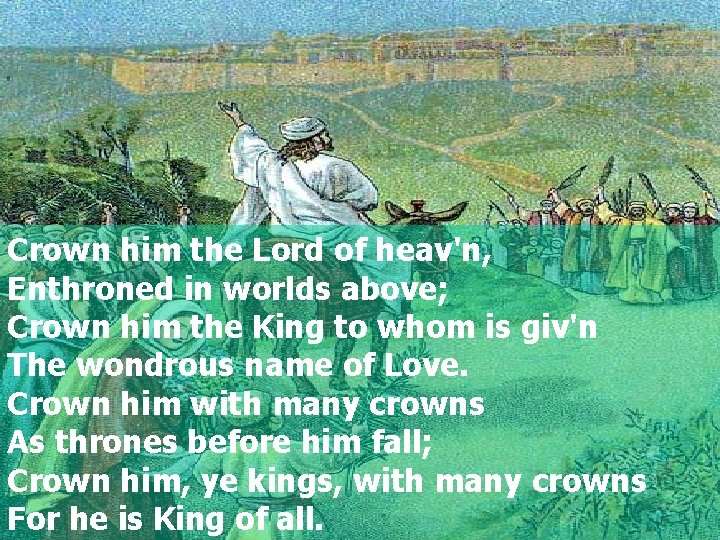 Crown him the Lord of heav'n, Enthroned in worlds above; Crown him the King