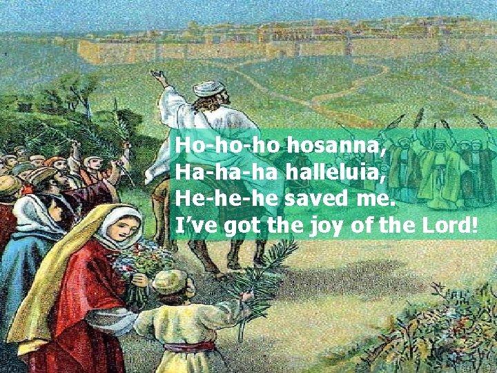 Ho-ho-ho hosanna, Ha-ha-ha halleluia, He-he-he saved me. I've got the joy of the Lord!
