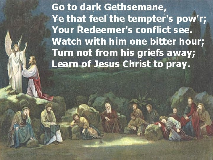 Go to dark Gethsemane, Ye that feel the tempter's pow'r; Your Redeemer's conflict see.