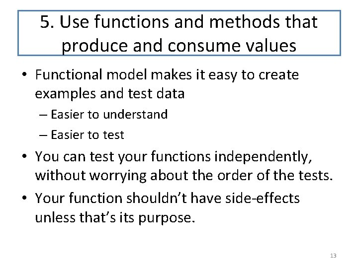5. Use functions and methods that produce and consume values • Functional model makes