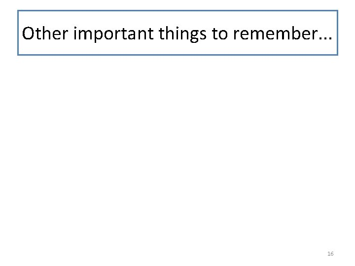 Other important things to remember. . . 16