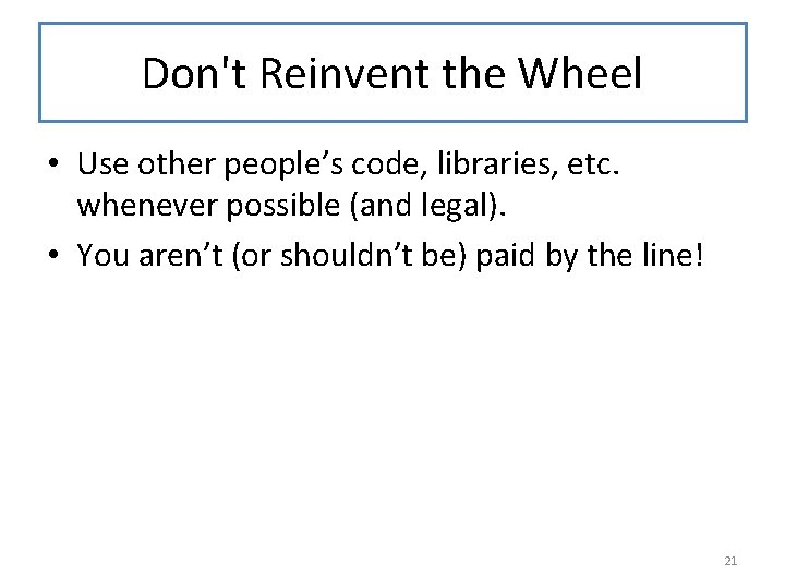 Don't Reinvent the Wheel • Use other people's code, libraries, etc. whenever possible (and