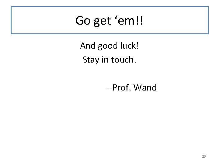 Go get 'em!! And good luck! Stay in touch. --Prof. Wand 25