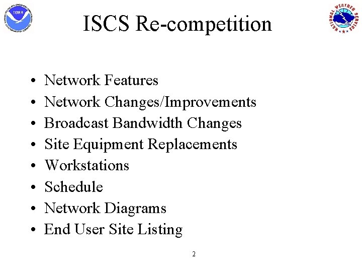 ISCS Re-competition • • Network Features Network Changes/Improvements Broadcast Bandwidth Changes Site Equipment Replacements