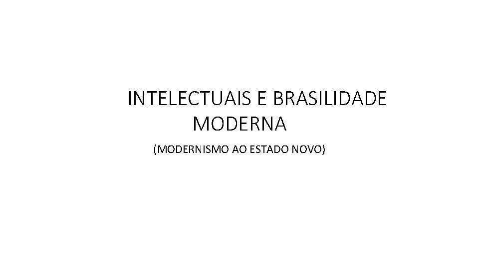 INTELECTUAIS E BRASILIDADE MODERNA (MODERNISMO AO ESTADO NOVO)