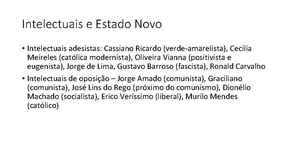 Intelectuais e Estado Novo • Intelectuais adesistas: Cassiano Ricardo (verde-amarelista), Cecilia Meireles (católica modernista),