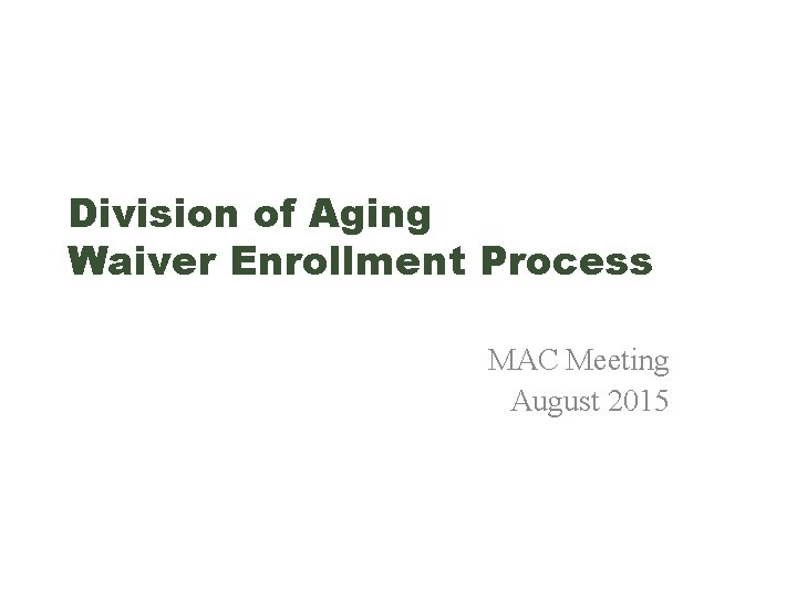 Division of Aging Waiver Enrollment Process MAC Meeting August 2015