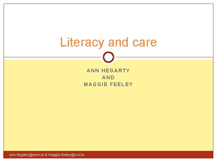 Literacy and care ANN HEGARTY AND MAGGIE FEELEY ann. hegarty@nuim. ie & maggie. feeley@ucd.