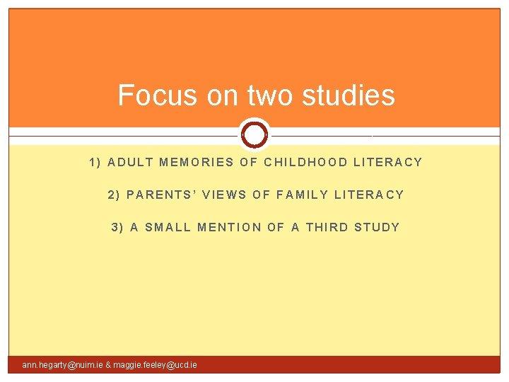 Focus on two studies 1) ADULT MEMORIES OF CHILDHOOD LITERACY 2) PARENTS' VIEWS OF