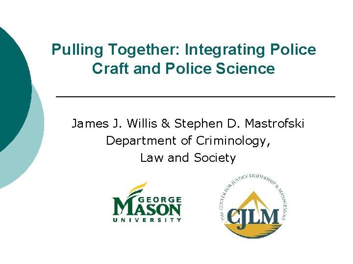 Pulling Together: Integrating Police Craft and Police Science James J. Willis & Stephen D.