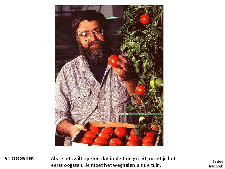51 OOGSTEN Als je iets wilt opeten dat in de tuin groeit, moet je