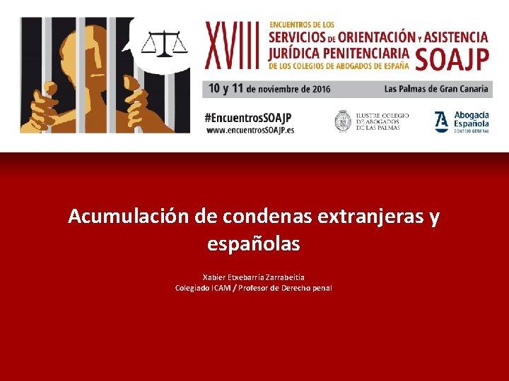 Acumulación de condenas extranjeras y españolas Xabier Etxebarria Zarrabeitia Colegiado ICAM / Profesor de