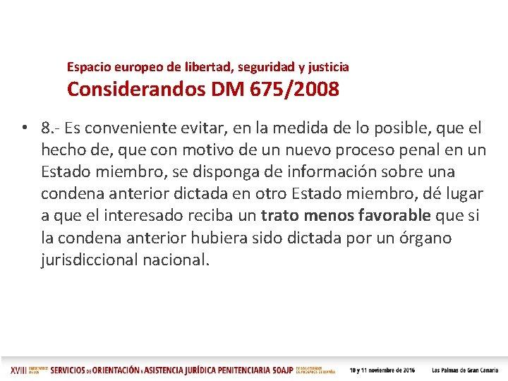 Espacio europeo de libertad, seguridad y justicia Considerandos DM 675/2008 • 8. - Es