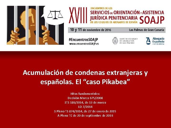 """Acumulación de condenas extranjeras y españolas. El """"caso Pikabea"""" Hitos fundamentales: Decisión Marco 675/2008"""