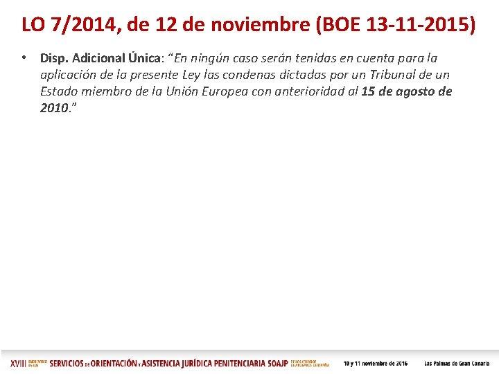 LO 7/2014, de 12 de noviembre (BOE 13 -11 -2015) • Disp. Adicional Única: