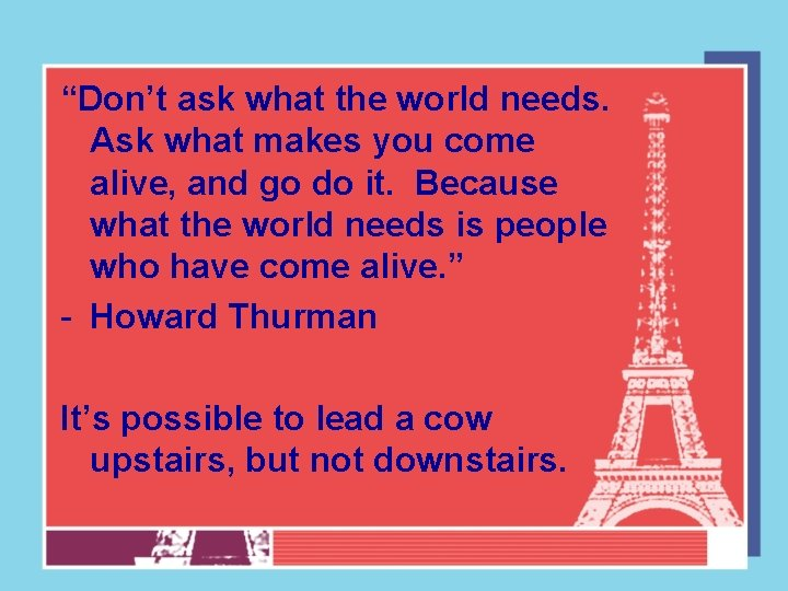 """""""Don't ask what the world needs. Ask what makes you come alive, and go"""