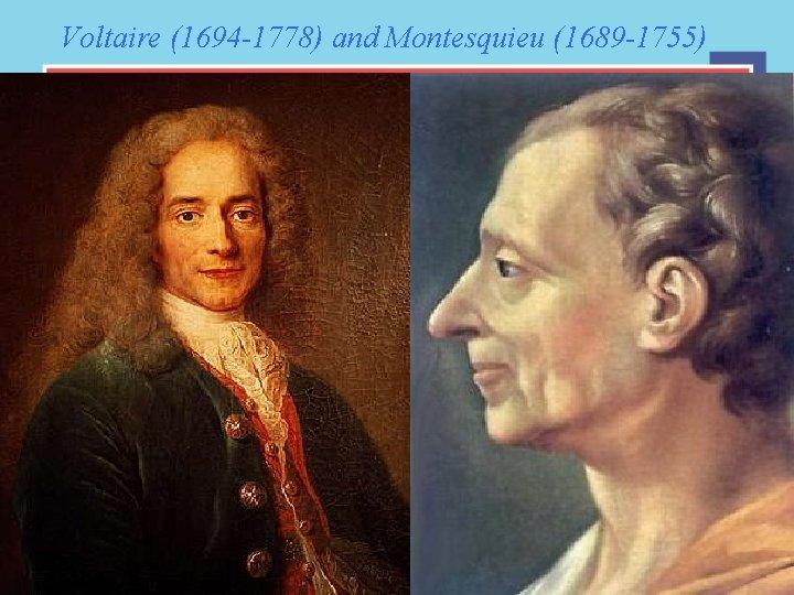 Voltaire (1694 -1778) and Montesquieu (1689 -1755)