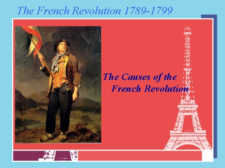 The French Revolution 1789 -1799 The Causes of the French Revolution