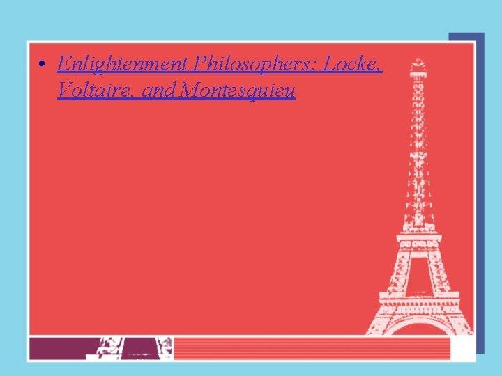 • Enlightenment Philosophers: Locke, Voltaire, and Montesquieu