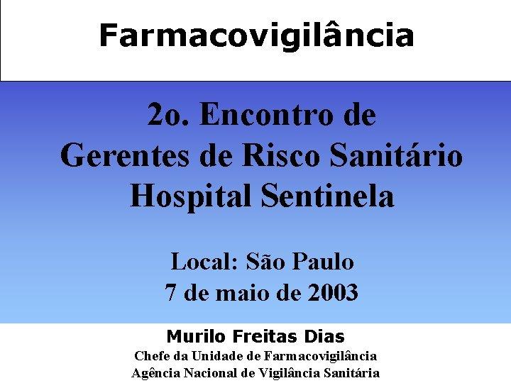 Farmacovigilância 2 o. Encontro de Gerentes de Risco Sanitário Hospital Sentinela Local: São Paulo
