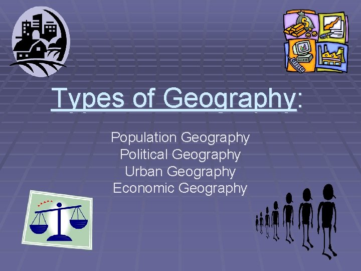Types of Geography: Population Geography Political Geography Urban Geography Economic Geography