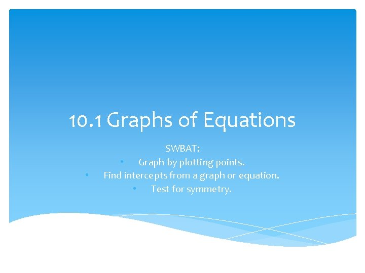 10. 1 Graphs of Equations • SWBAT: • Graph by plotting points. Find intercepts