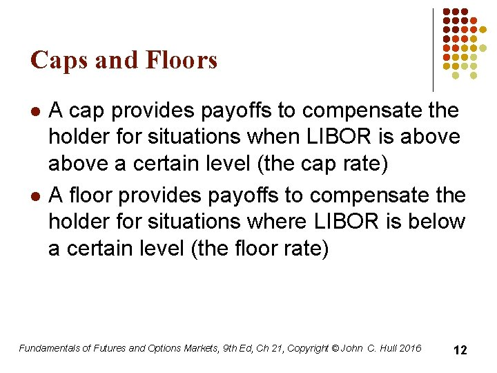 Caps and Floors l l A cap provides payoffs to compensate the holder for
