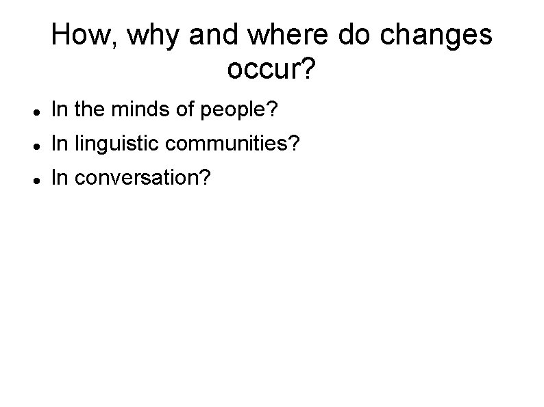 How, why and where do changes occur? In the minds of people? In linguistic