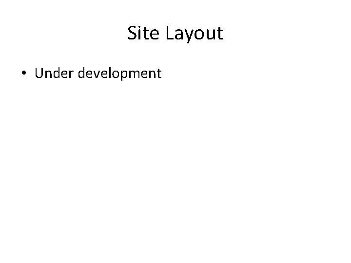 Site Layout • Under development
