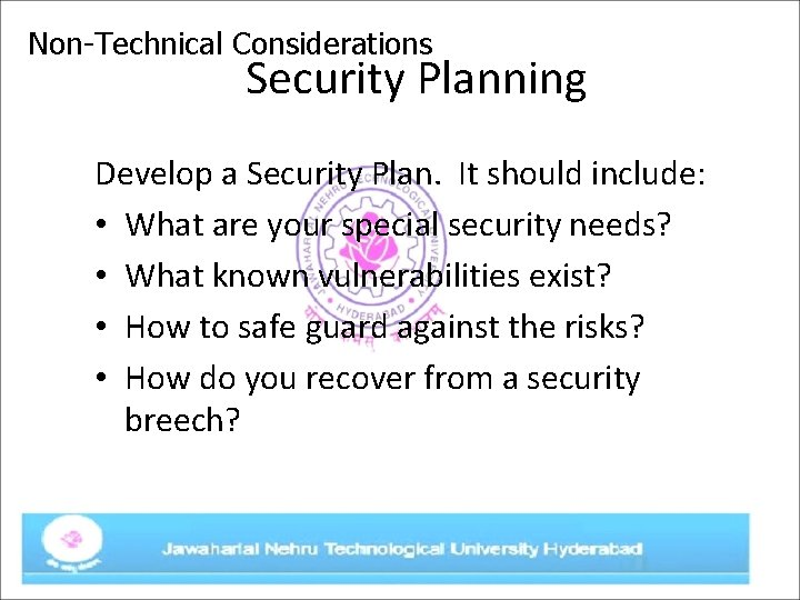 Non-Technical Considerations Security Planning Develop a Security Plan. It should include: • What are