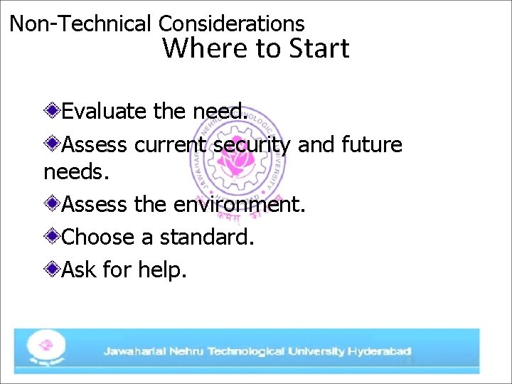 Non-Technical Considerations Where to Start Evaluate the need. Assess current security and future needs.