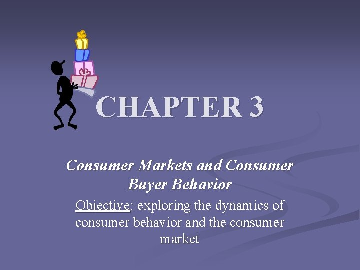 CHAPTER 3 Consumer Markets and Consumer Buyer Behavior Objective: exploring the dynamics of consumer