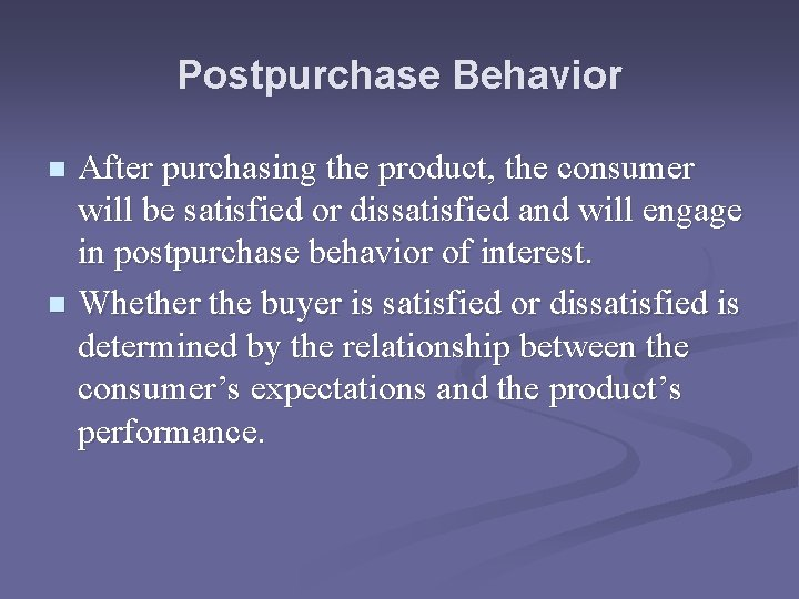 Postpurchase Behavior After purchasing the product, the consumer will be satisfied or dissatisfied and