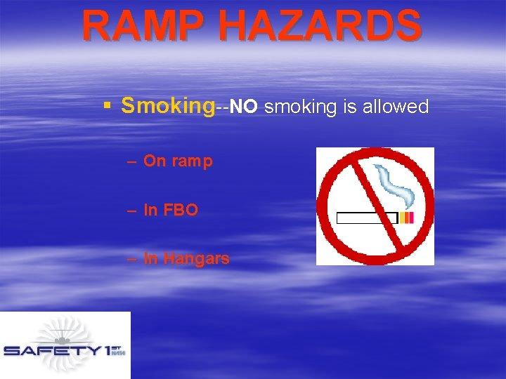 RAMP HAZARDS § Smoking--NO smoking is allowed – On ramp – In FBO –