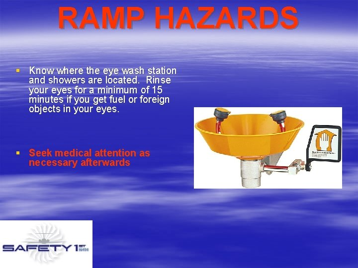 RAMP HAZARDS § Know where the eye wash station and showers are located. Rinse