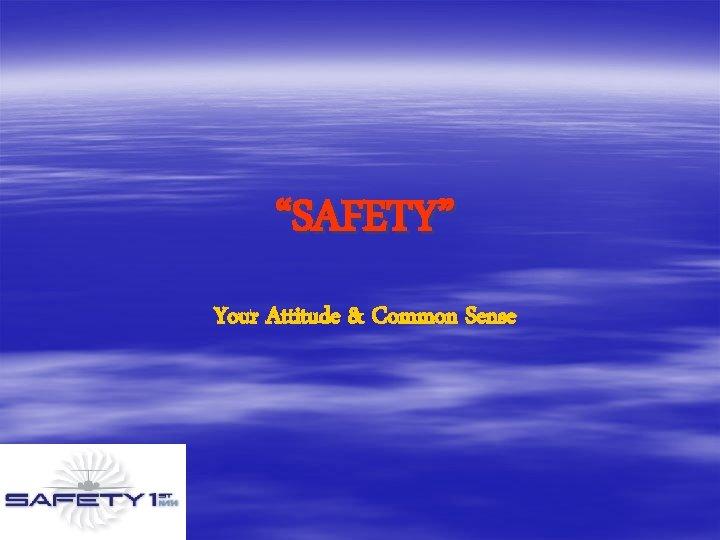 """""""SAFETY"""" Your Attitude & Common Sense"""