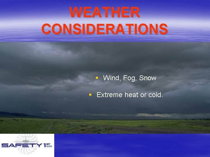 WEATHER CONSIDERATIONS § Wind, Fog, Snow § Extreme heat or cold.