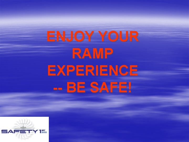 ENJOY YOUR RAMP EXPERIENCE -- BE SAFE!