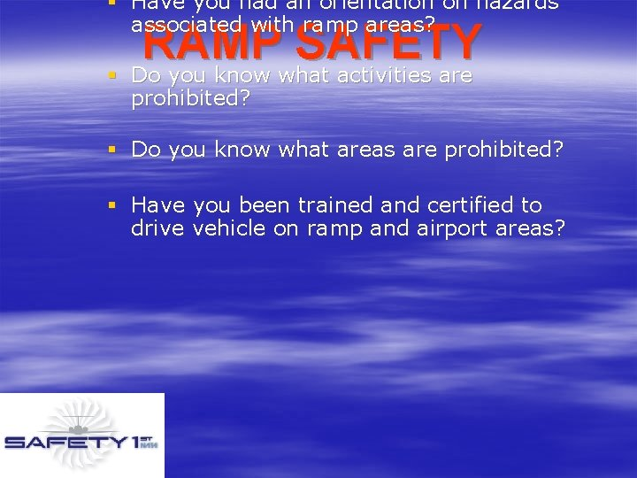 § Have you had an orientation on hazards associated with ramp areas? RAMP SAFETY