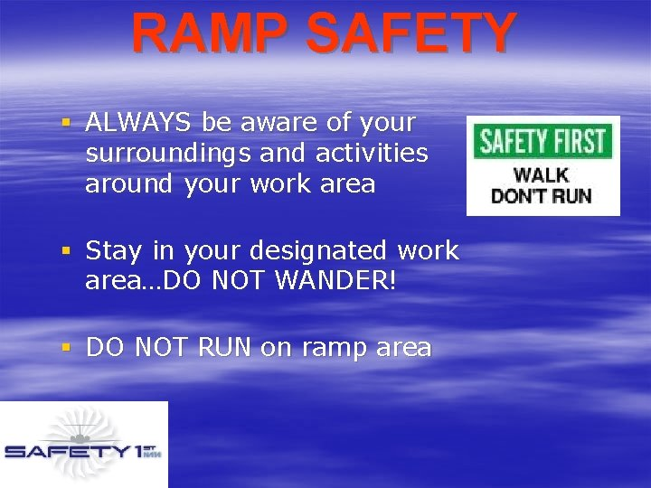 RAMP SAFETY § ALWAYS be aware of your surroundings and activities around your work