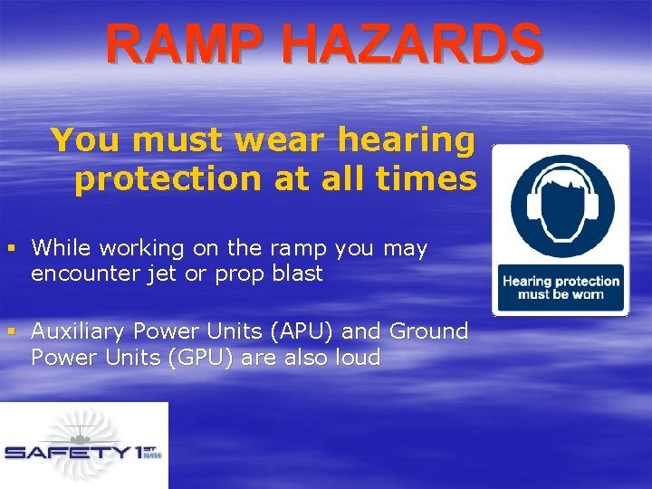 RAMP HAZARDS You must wear hearing protection at all times § While working on