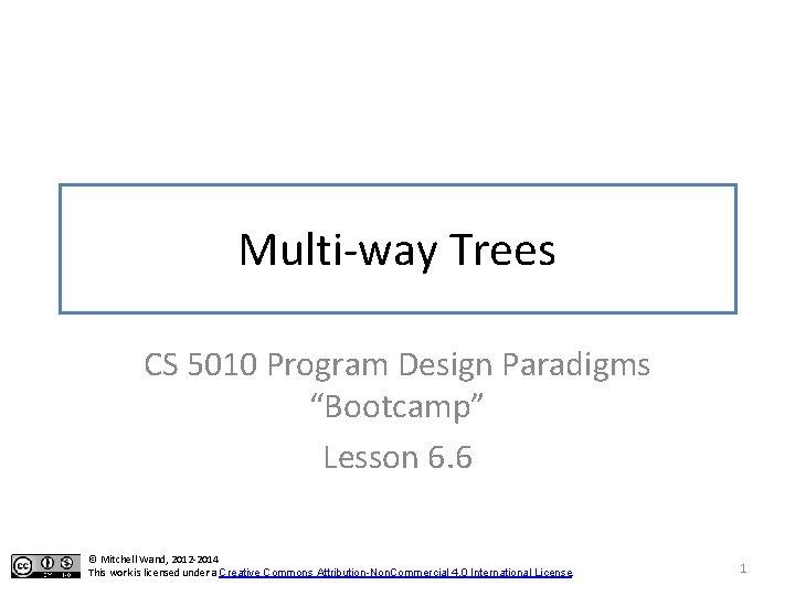 "Multi-way Trees CS 5010 Program Design Paradigms ""Bootcamp"" Lesson 6. 6 © Mitchell Wand,"
