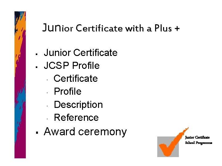 Junior Certificate with a Plus + § § § Junior Certificate JCSP Profile Certificate