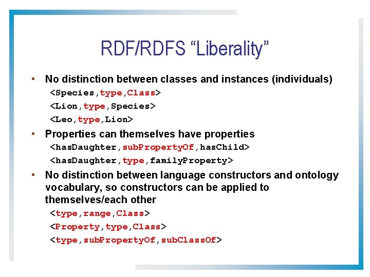"""RDF/RDFS """"Liberality"""" • No distinction between classes and instances (individuals) <Species, type, Class> <Lion,"""